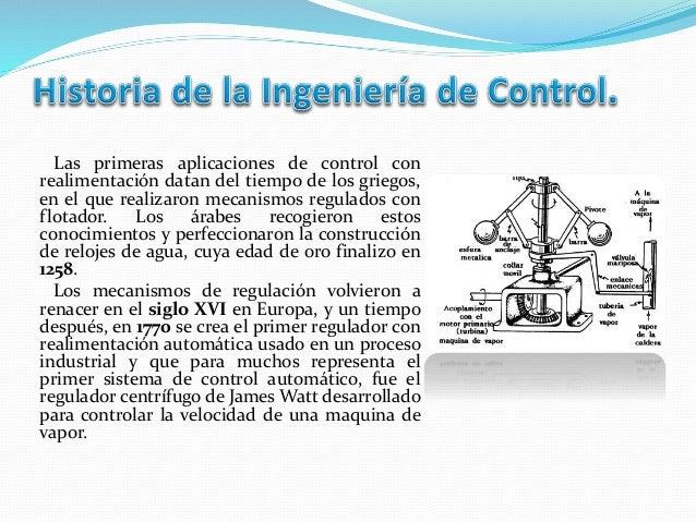 Las primeras aplicaciones de control con realimentación datan del tiempo de los griegos, en el que realizaron mecanismos r...