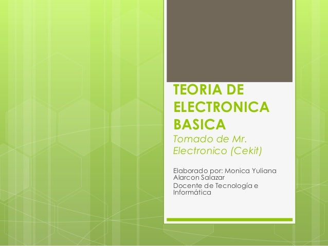 TEORIA DEELECTRONICABASICATomado de Mr.Electronico (Cekit)Elaborado por: Monica YulianaAlarcon SalazarDocente de Tecnologí...