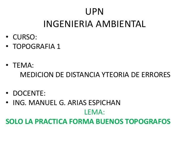 UPN INGENIERIA AMBIENTAL • CURSO: • TOPOGRAFIA 1 • TEMA: MEDICION DE DISTANCIA YTEORIA DE ERRORES • DOCENTE: • ING. MANUEL...