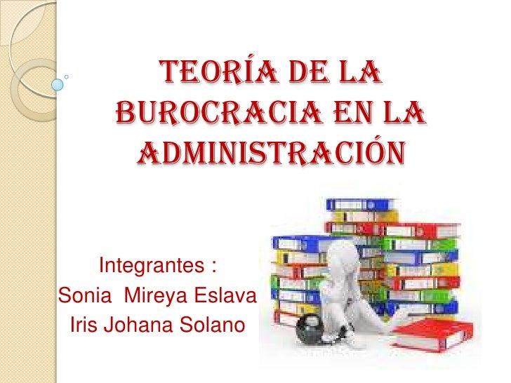teoría de la     burocracia en la      administración     Integrantes :Sonia Mireya Eslava Iris Johana Solano