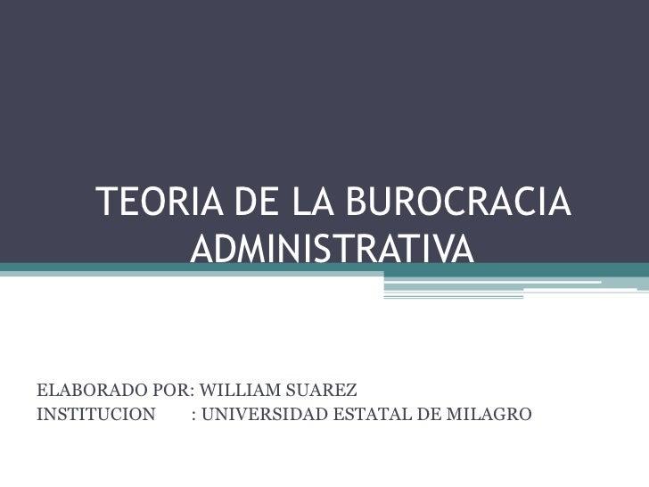 TEORIA DE LA BUROCRACIA ADMINISTRATIVA<br />ELABORADO POR: WILLIAM SUAREZ<br />INSTITUCION        : UNIVERSIDAD ESTATAL DE...