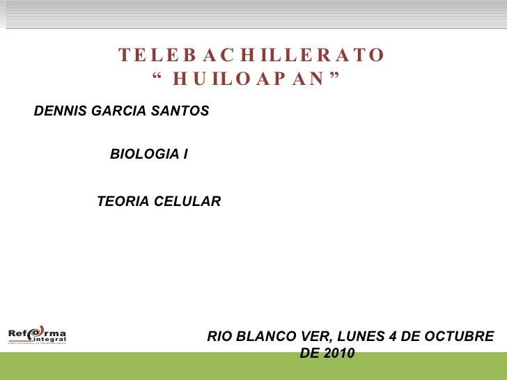 "TELEBACHILLERATO ""HUILOAPAN"" DENNIS GARCIA SANTOS   BIOLOGIA I TEORIA CELULAR  RIO BLANCO VER, LUNES 4 DE OCTUBRE DE 2010"