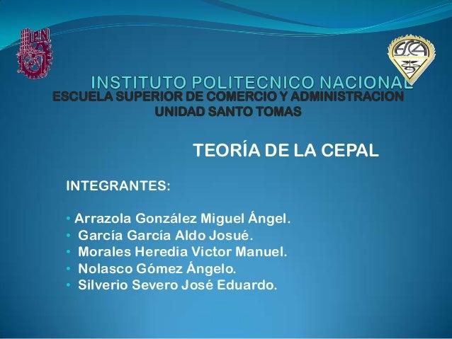ESCUELA SUPERIOR DE COMERCIO Y ADMINISTRACION            UNIDAD SANTO TOMAS                     TEORÍA DE LA CEPAL INTEGRA...
