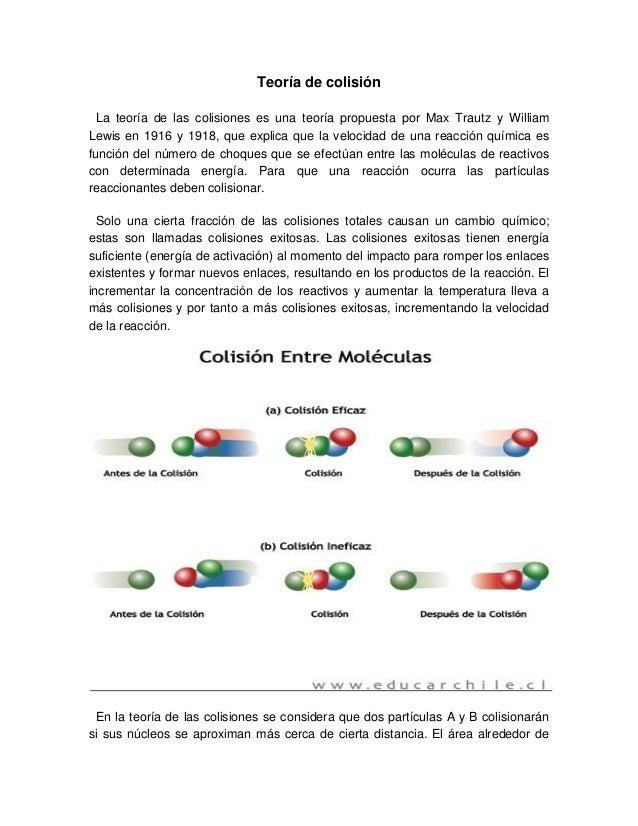 Teoría de colisión La teoría de las colisiones es una teoría propuesta por Max Trautz y William Lewis en 1916 y 1918, que ...