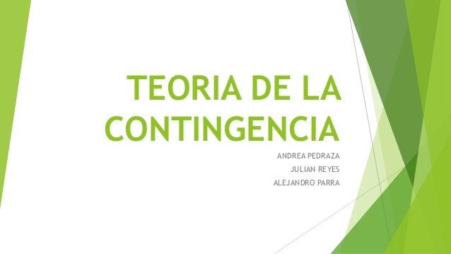 TEORIA DE LA CONTINGENCIA ANDREA PEDRAZA JULIAN REYES ALEJANDRO PARRA