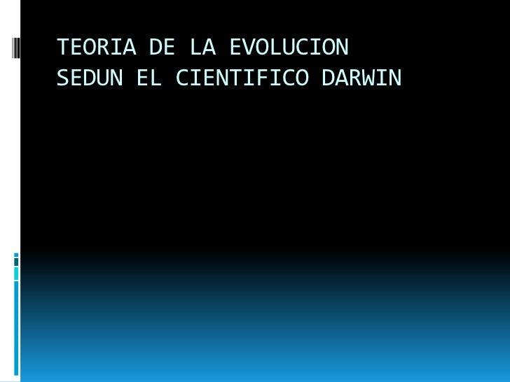 TEORIA DE LA EVOLUCION SEDUN EL CIENTIFICO DARWIN<br />