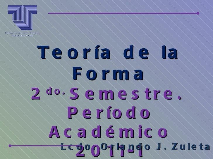 Teoría de la Forma 2 do.  Semestre.  Período Académico 2011-1 Lcdo. Orlando J. Zuleta A.