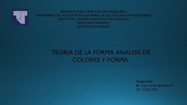 TEORIA DE LA FORMA ANALISIS DE COLORES Y FORMA. Integrantes: Br. Juan Carlos Briceño R CI: 17.521.725