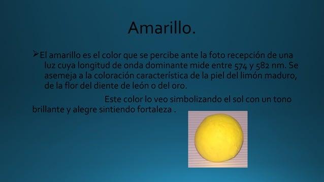 Amarillo. ØEl amarillo es el color que se percibe ante la foto recepción de una luz cuya longitud de onda dominante mide e...