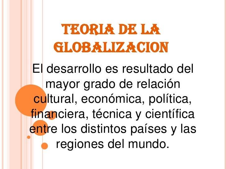 TEORIA DE LA GLOBALIZACION<br />El desarrollo es resultado del mayor grado de relación cultural, económica, política, fina...