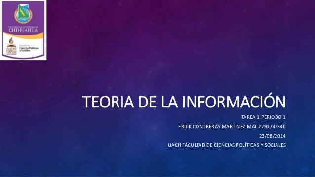 TEORIA DE LA INFORMACIÓN TAREA 1 PERIODO 1 ERICK CONTRERAS MARTINEZ MAT 279174 G4C 23/08/2014 UACH FACULTAD DE CIENCIAS PO...