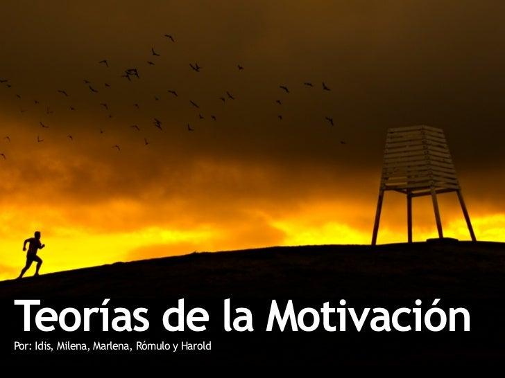 Teorías de la Motivación Por: Idis, Milena, Marlena, Rómulo y Harold