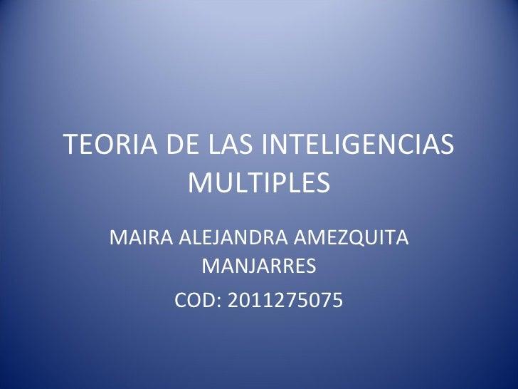 TEORIA DE LAS INTELIGENCIAS MULTIPLES MAIRA ALEJANDRA AMEZQUITA MANJARRES COD: 2011275075