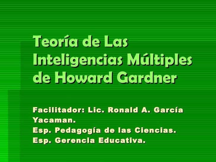 Teoría de Las Inteligencias Múltiples de Howard Gardner Facilitador: Lic. Ronald A. García Yacaman. Esp. Pedagogía de las ...
