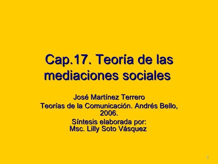 Cap.17. Teoría de las mediaciones sociales   Jos é Martínez Terrero Teorías de la Comunicación. Andrés Bello, 2006. Síntes...