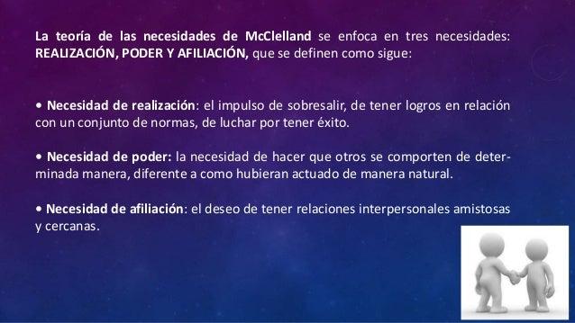 La teoría de las necesidades de McClelland se enfoca en tres necesidades:REALIZACIÓN, PODER Y AFILIACIÓN, que se definen c...