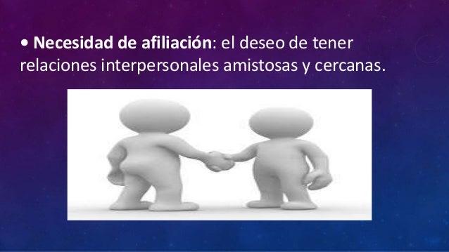 • Necesidad de afiliación: el deseo de tenerrelaciones interpersonales amistosas y cercanas.