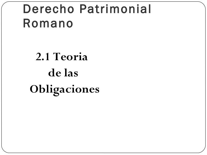 Derecho Patrimonial Romano <ul><li>2.1 Teoria  </li></ul><ul><li>de las </li></ul><ul><li>Obligaciones </li></ul>