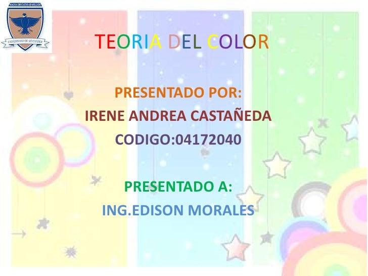 TEORIA DEL COLOR      PRESENTADO POR: IRENE ANDREA CASTAÑEDA     CODIGO:04172040       PRESENTADO A:   ING.EDISON MORALES