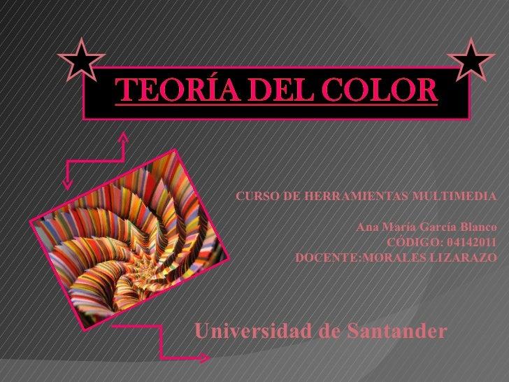 CURSO DE HERRAMIENTAS MULTIMEDIA Ana María García Blanco CÓDIGO: 04142011 DOCENTE: MORALES LIZARAZO Universidad de Santand...