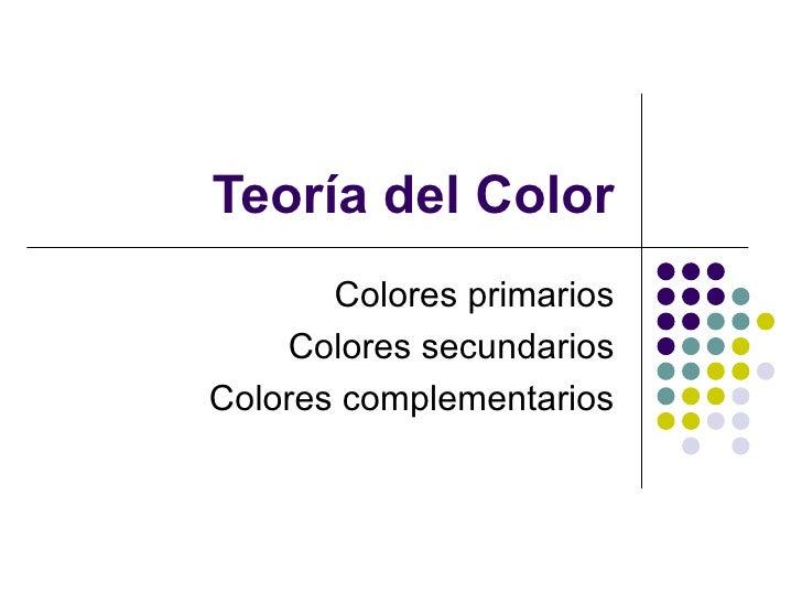 Teor ía del Color Colores primarios Colores secundarios Colores complementarios