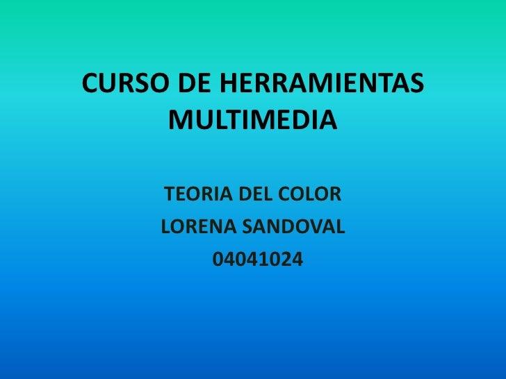 CURSO DE HERRAMIENTAS      MULTIMEDIA      TEORIA DEL COLOR     LORENA SANDOVAL         04041024