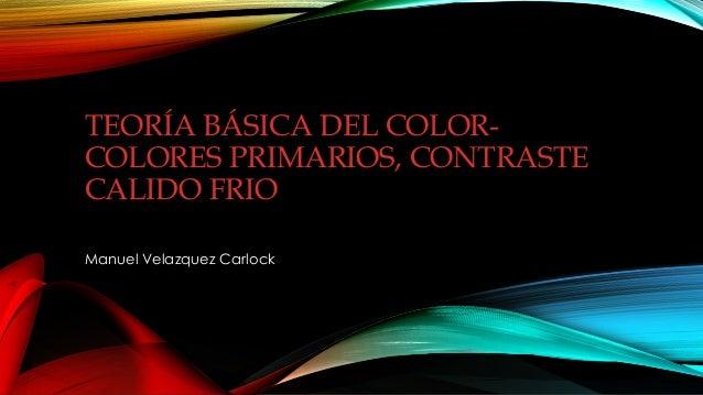 TEORÍA BÁSICA DEL COLOR- COLORES PRIMARIOS, CONTRASTE CALIDO FRIO Manuel Velazquez Carlock