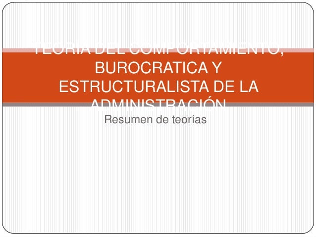 Resumen de teorías TEORIA DEL COMPORTAMIENTO, BUROCRATICA Y ESTRUCTURALISTA DE LA ADMINISTRACIÓN