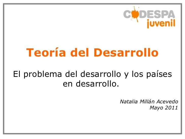 Teoría del Desarrollo El problema del desarrollo y los países en desarrollo.  Natalia Millán Acevedo Mayo 2011
