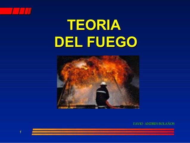 1 TEORIATEORIA DEL FUEGODEL FUEGO FAVIO ANDRES BOLAÑOSFAVIO ANDRES BOLAÑOS
