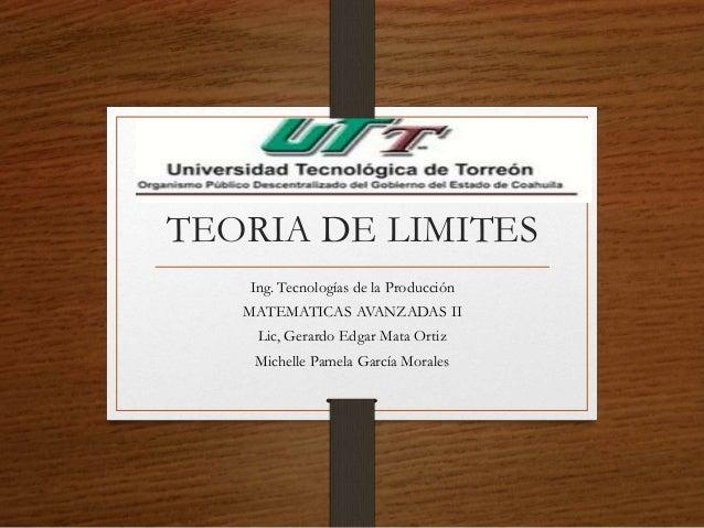 TEORIA DE LIMITES Ing. Tecnologías de la Producción MATEMATICAS AVANZADAS II Lic, Gerardo Edgar Mata Ortiz Michelle Pamela...