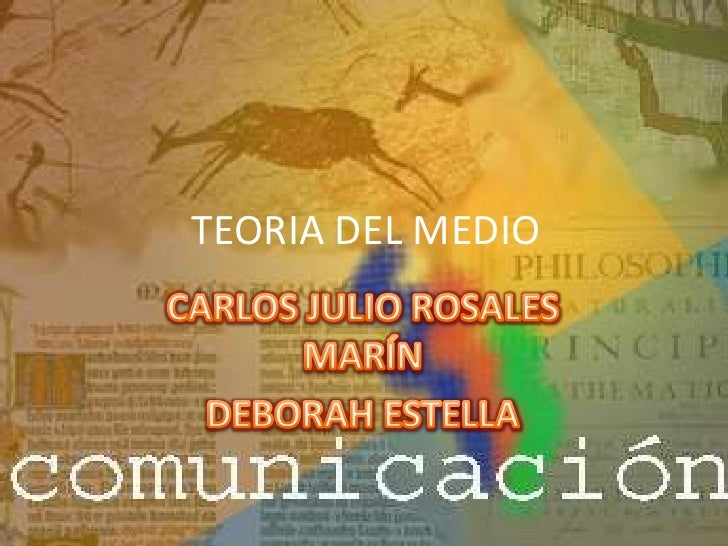 TEORIA DEL MEDIO<br />CARLOS JULIO ROSALES MARÍN<br />DEBORAH ESTELLA<br />