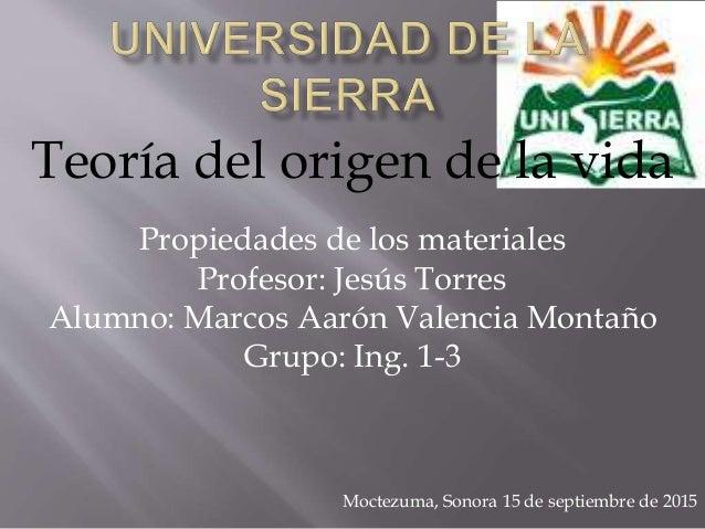 Teoría del origen de la vida Propiedades de los materiales Profesor: Jesús Torres Alumno: Marcos Aarón Valencia Montaño Gr...