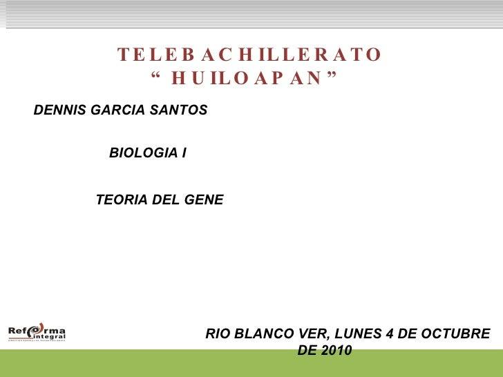 """TELEBACHILLERATO """"HUILOAPAN"""" DENNIS GARCIA SANTOS   BIOLOGIA I TEORIA DEL GENE RIO BLANCO VER, LUNES 4 DE OCTUBRE DE 2010"""