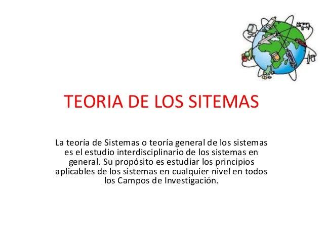 TEORIA DE LOS SITEMAS  La teoría de Sistemas o teoría general de los sistemas  es el estudio interdisciplinario de los sis...