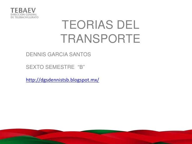 "TEORIAS DEL               TRANSPORTEDENNIS GARCIA SANTOSSEXTO SEMESTRE ""B""http://dgsdennistsb.blogspot.mx/"