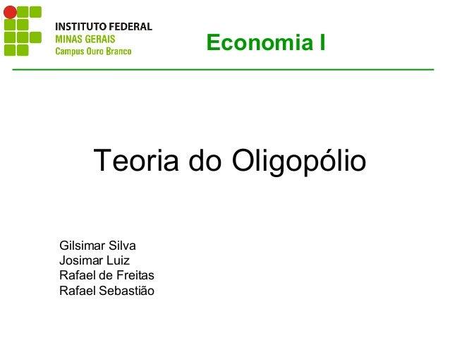 Teoria do Oligopólio Economia I Gilsimar Silva Josimar Luiz Rafael de Freitas Rafael Sebastião