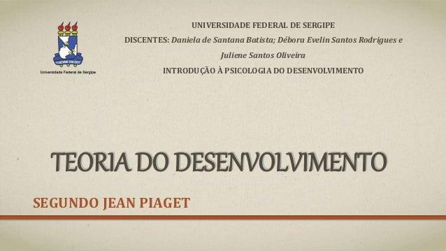 TEORIA DO DESENVOLVIMENTO SEGUNDO JEAN PIAGET UNIVERSIDADE FEDERAL DE SERGIPE DISCENTES: Daniela de Santana Batista; Débor...