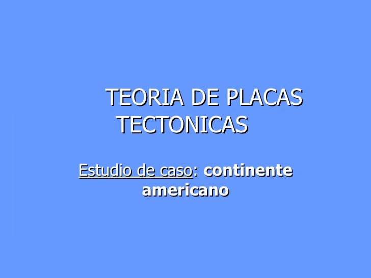 TEORIA DE PLACAS TECTONICAS  Estudio de caso :  continente americano