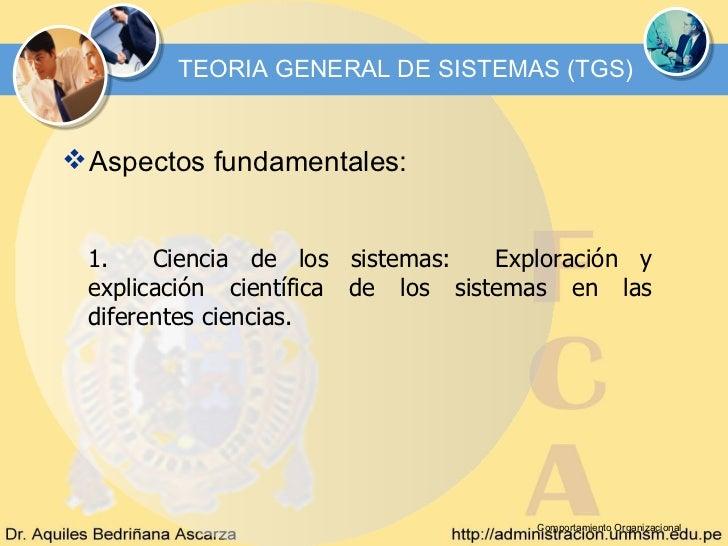TEORIA GENERAL DE SISTEMAS (TGS) Aspectos fundamentales: 1.    Ciencia de los sistemas:    Exploración y explicación cien...