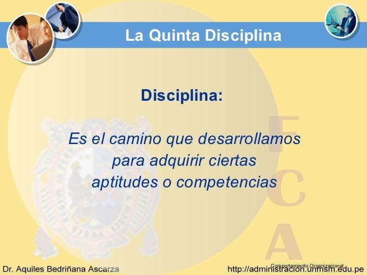 La Quinta Disciplina         Disciplina:Es el camino que desarrollamos      para adquirir ciertas   aptitudes o competenci...