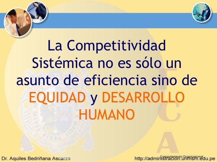 La Competitividad  Sistémica no es sólo unasunto de eficiencia sino de  EQUIDAD y DESARROLLO         HUMANO               ...