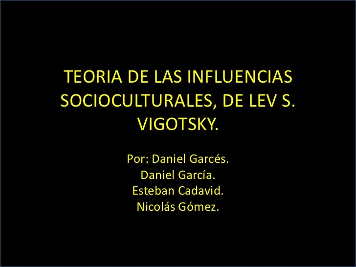 TEORIA DE LAS INFLUENCIASSOCIOCULTURALES, DE LEV S.        VIGOTSKY.       Por: Daniel Garcés.         Daniel García.     ...