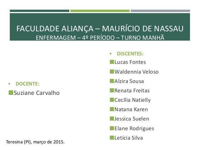 FACULDADE ALIANÇA – MAURÍCIO DE NASSAU ENFERMAGEM – 4º PERÍODO – TURNO MANHÃ  DOCENTE: Suziane Carvalho Teresina (PI), m...