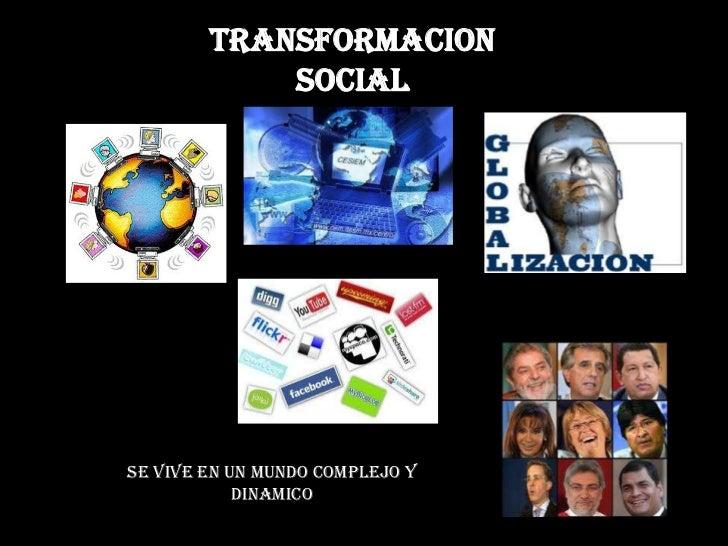 TRANSFORMACION SOCIAL<br />SE VIVE EN UN MUNDO COMPLEJO Y DINAMICO<br />