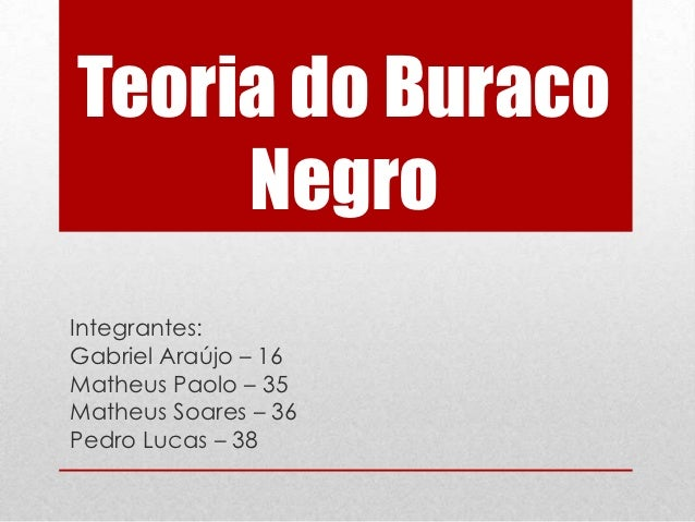 Teoria do Buraco     NegroIntegrantes:Gabriel Araújo – 16Matheus Paolo – 35Matheus Soares – 36Pedro Lucas – 38