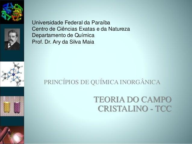 PRINCÍPIOS DE QUÍMICA INORGÂNICA TEORIA DO CAMPO CRISTALINO - TCC Universidade Federal da Paraíba Centro de Ciências Exata...