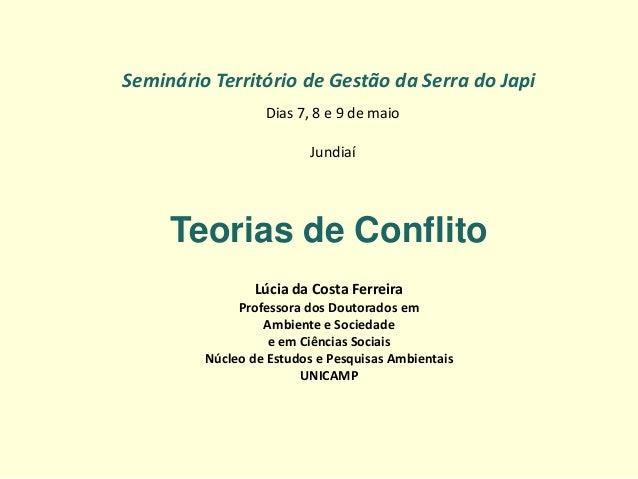 Seminário Território de Gestão da Serra do Japi  Dias 7, 8 e 9 de maio Jundiaí  Teorias de Conflito  Lúcia da Costa Ferrei...
