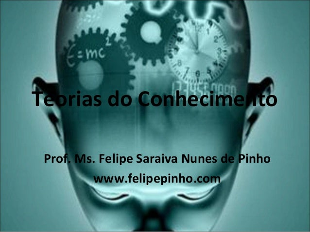Teorias do Conhecimento Prof. Ms. Felipe Saraiva Nunes de Pinho www.felipepinho.com