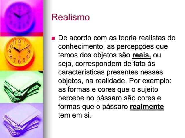 Realismo  De acordo com as teoria realistas do conhecimento, as percepções que temos dos objetos são reais, ou seja, corr...
